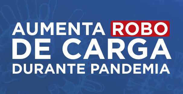 AUMENTA ROBO DE CARGA DURANTE PANDEMIA